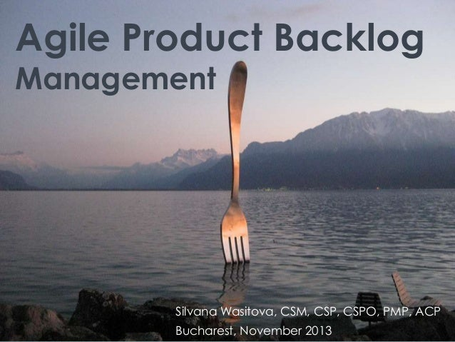 Agile Product Backlog Management  Silvana Wasitova, CSM, CSP, CSPO, PMP, ACP Bucharest, November 2013