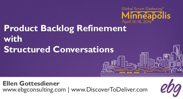 Product Backlog Refinement with Structured Conversations Ellen Gottesdiener www.ebgconsulting.com | www.DiscoverToDeliver....