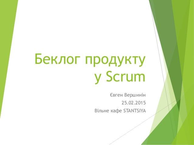 Беклог продукту у Scrum Євген Вершинін 25.02.2015 Вільне кафе STANTSIYA
