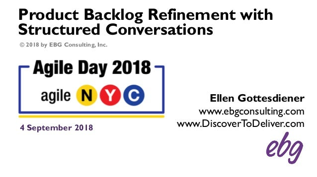 Product Backlog Refinement with Structured Conversations 4 September 2018 Ellen Gottesdiener www.ebgconsulting.com www.Dis...