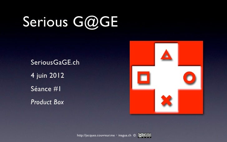 Serious G@GE SeriousGaGE.ch 4 juin 2012 Séance #1 Product Box               http://jacques.couvreur.me・inagua.ch ©