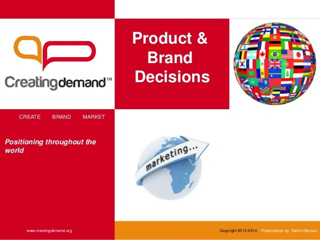 Product & Brand Decisions CREATE BRAND MARKET www.creatingdemand.org Copyright 2013-2014 Presentation by: Sachin Bansal Po...