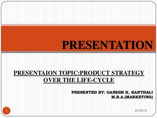 PRESENTATION PRESENTED BY: GANESH K. KANTHALI M.B.A.(MARKETING) PRESENTAION TOPIC:PRODUCT STRATEGY OVER THE LIFE-CYCLE 8/3...