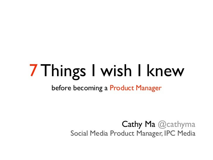 7 Things I wish I knew   before becoming a Product Manager                        Cathy Ma @cathyma        Social Media Pr...