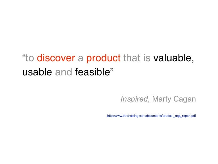 """""""to discover a product that is valuable,usable and feasible""""                           Inspired, Marty Cagan              ..."""