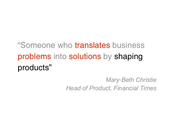 """""""Someone who translates businessproblems into solutions by shapingproducts""""                         Mary‐Beth Christie    ..."""