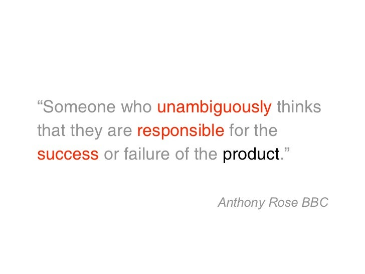 """""""Someone who unambiguously thinksthat they are responsible for thesuccess or failure of the product.""""                     ..."""
