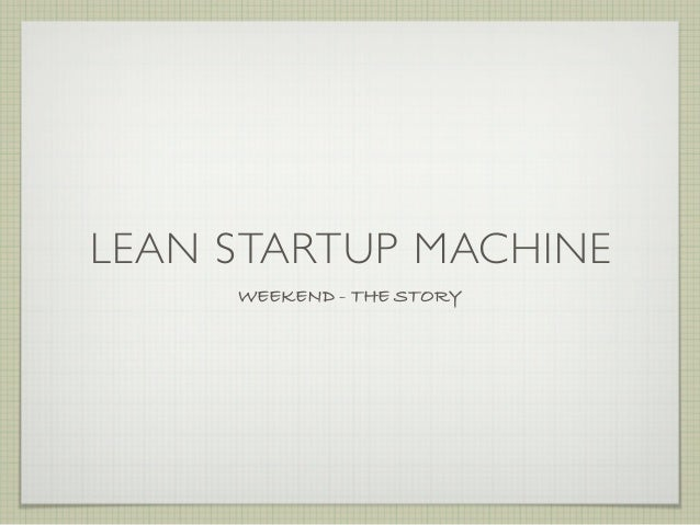 LEAN STARTUP MACHINE     WEEKEND - THE STORY