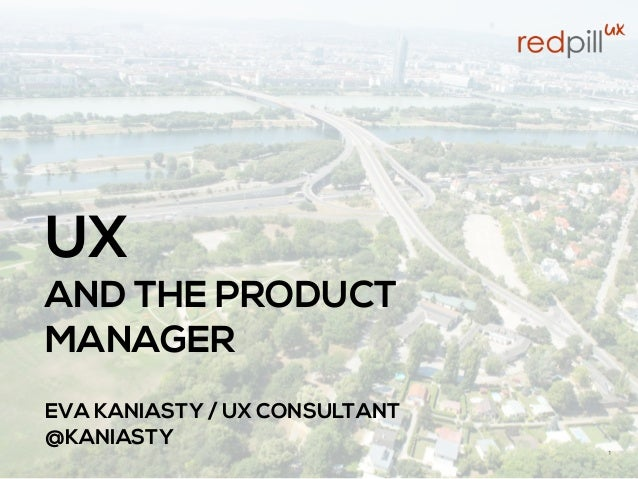 UX AND THE PRODUCT MANAGER  EVA KANIASTY / UX CONSULTANT @KANIASTY 1