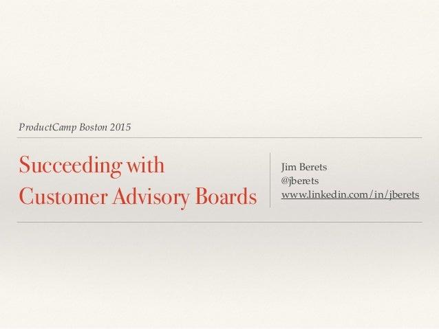 ProductCamp Boston 2015 Succeeding with Customer Advisory Boards Jim Berets @jberets www.linkedin.com/in/jberets