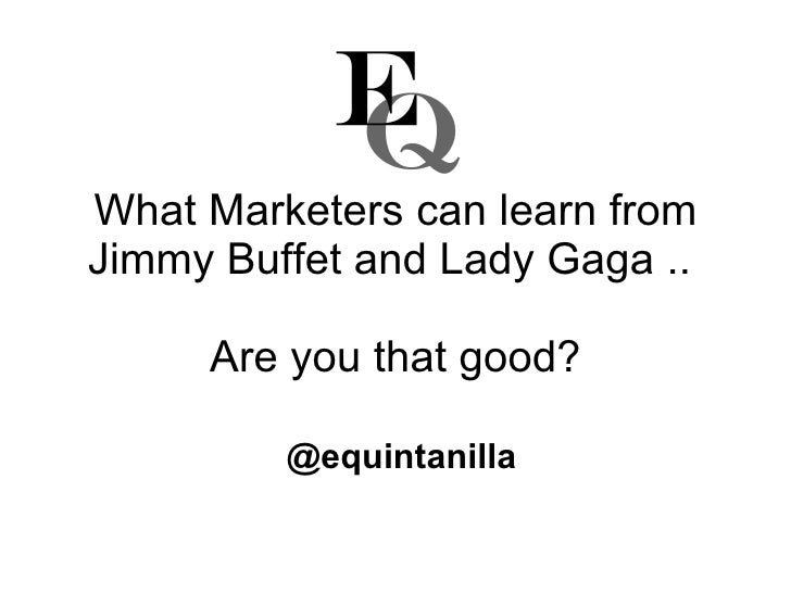 What Marketers can learn from Jimmy Buffet and Lady Gaga ..  Are you that good? @equintanilla