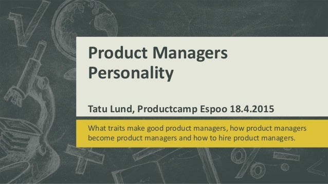 Product Managers Personality Tatu Lund, Productcamp Espoo 18.4.2015 What traits make good product managers, how product ma...