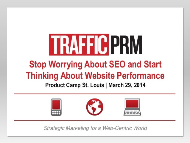 Stop Worrying About SEO and Start Thinking About Website Performance Product Camp St. Louis | March 29, 2014 Strategic Mar...