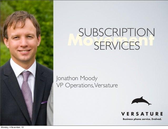 SUBSCRIPTION Movement SERVICES Jonathon Moody VP Operations, Versature  Monday, 4 November, 13