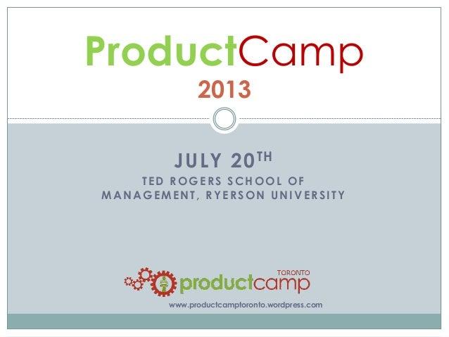 JULY 20TH TED ROGERS SCHOOL OF MANAGEMENT, RYERSON UNIVERSITY ProductCamp 2013 www.productcamptoronto.wordpress.com
