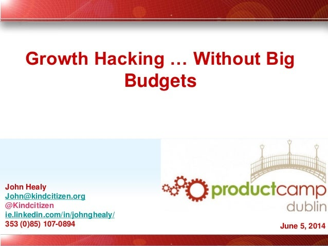 John Healy John@kindcitizen.org @Kindcitizen ie.linkedin.com/in/johnghealy/ 353 (0)85) 107-0894 Growth Hacking … Without B...