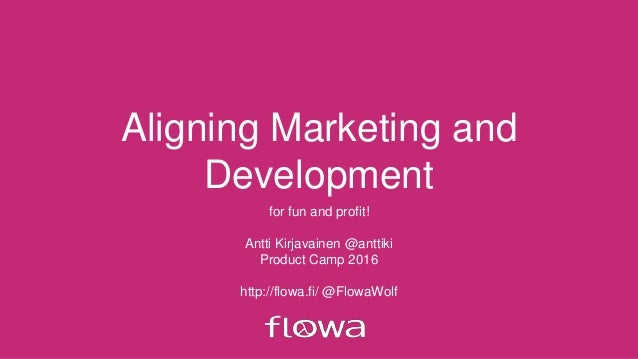 Aligning Marketing and Development for fun and profit! Antti Kirjavainen @anttiki Product Camp 2016 http://flowa.fi/ @Flow...