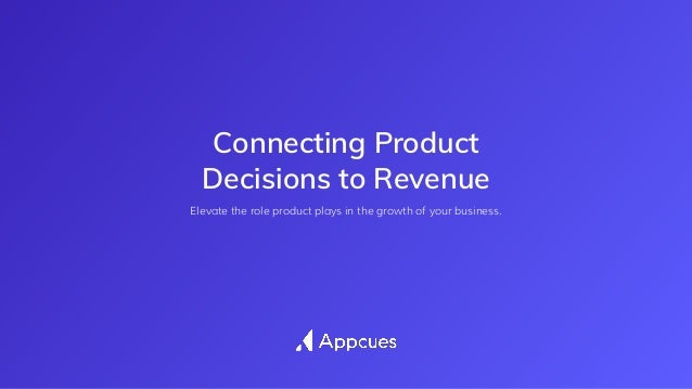 Connecting Product Decisions to Revenue Elevate the role product plays in the growth of your business.