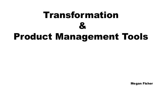 Transformation & Product Management Tools Megan Fisher