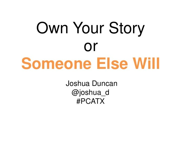 Own Your Story      orSomeone Else Will     Joshua Duncan       @joshua_d        #PCATX