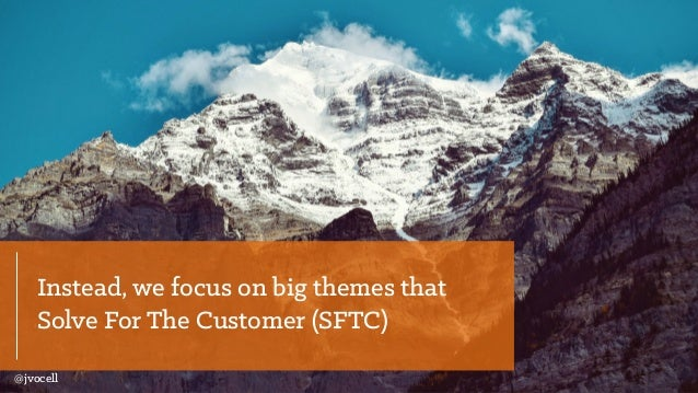 Instead, we focus on big themes that Solve For The Customer (SFTC) @jvocell
