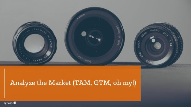 Analyze the Market (TAM, GTM, oh my!) @jvocell