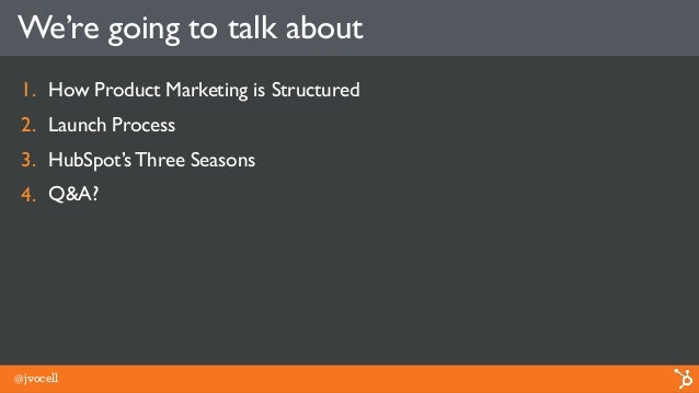 We're going to talk about 1. How Product Marketing is Structured 2. Launch Process 3. HubSpot's Three Seasons 4. Q&A? @jvo...