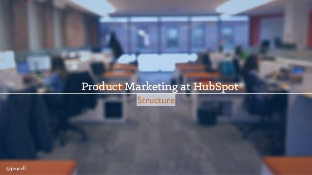 Product Marketing at HubSpot Structure @jvocell