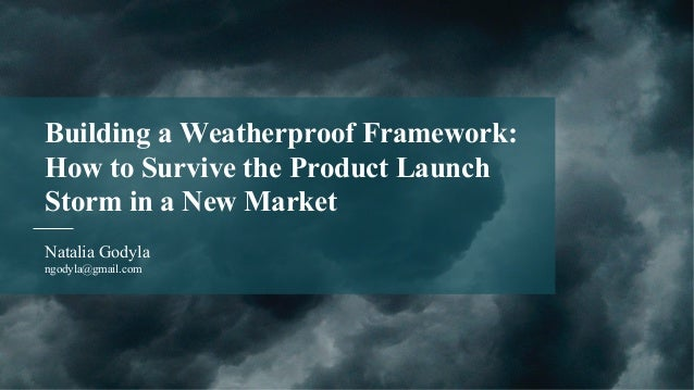 Natalia Godyla ngodyla@gmail.com Building a Weatherproof Framework: How to Survive the Product Launch Storm in a New Market