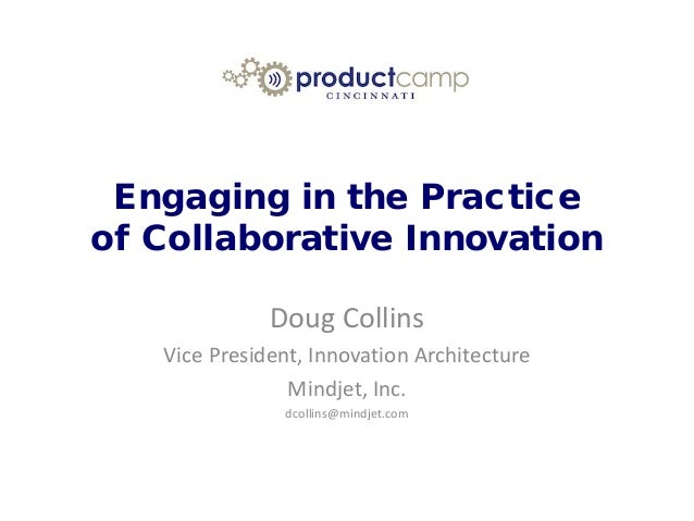 Engaging in the Practice of Collaborative Innovation Doug Collins Vice President, Innovation Architecture Mindjet, Inc. dc...