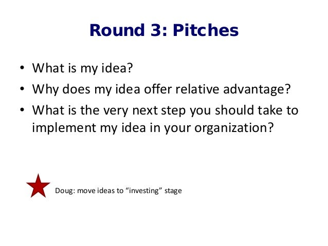 Round 3: Pitches • What is my idea? • Why does my idea offer relative advantage? • What is the very next step you should t...