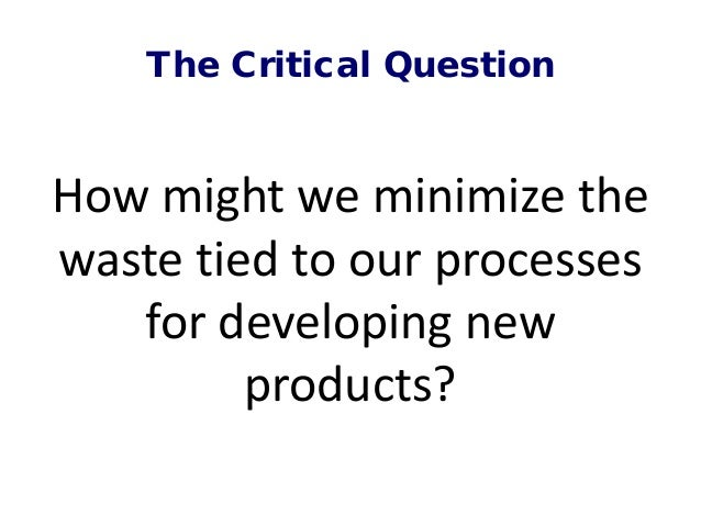 The Critical Question How might we minimize the waste tied to our processes for developing new products?