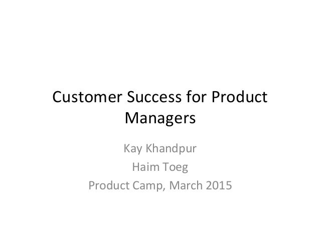 Customer  Success  for  Product   Managers   Kay  Khandpur   Haim  Toeg   Product  Camp,  March  2...