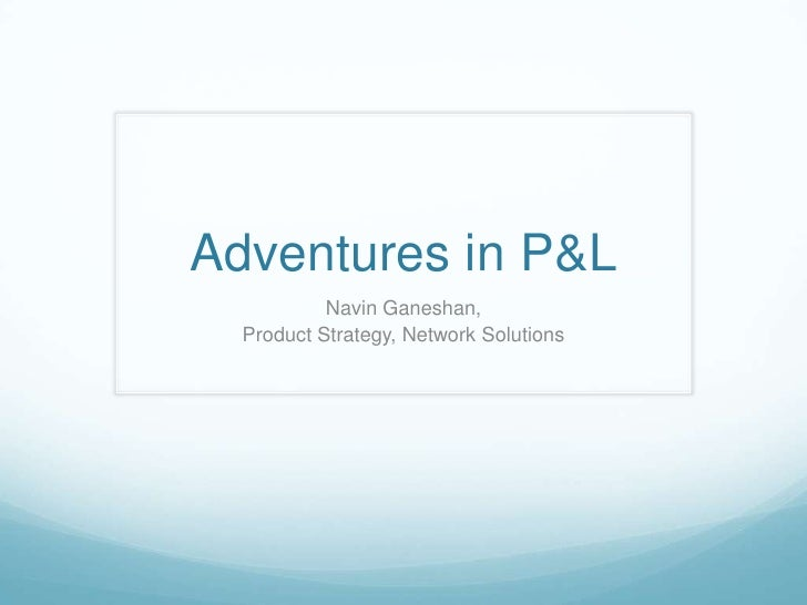 Adventures in P&L<br />Navin Ganeshan, <br />Product Strategy, Network Solutions<br />