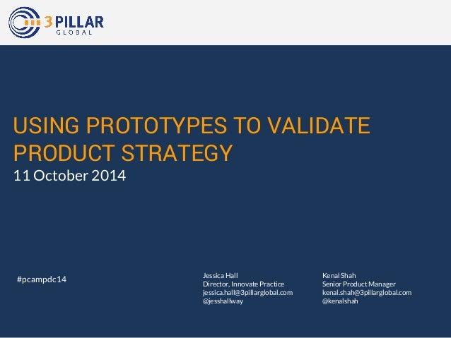 USING PROTOTYPES TO VALIDATE  PRODUCT STRATEGY  11 October 2014  Kenal Shah  Senior Product Manager  kenal.shah@3pillarglo...
