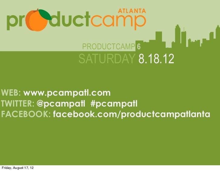 PRODUCTCAMP 6                                  SATURDAY 8.18.12WEB: www.pcampatl.comTWITTER: @pcampatl #pcampatl          ...