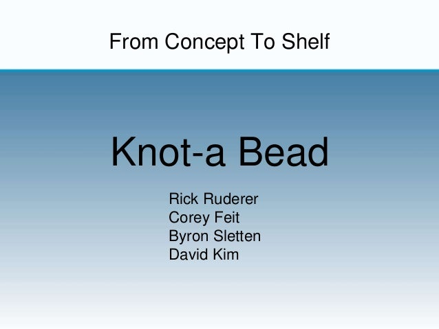 From Concept To Shelf Knot-a Bead Rick Ruderer Corey Feit Byron Sletten David Kim