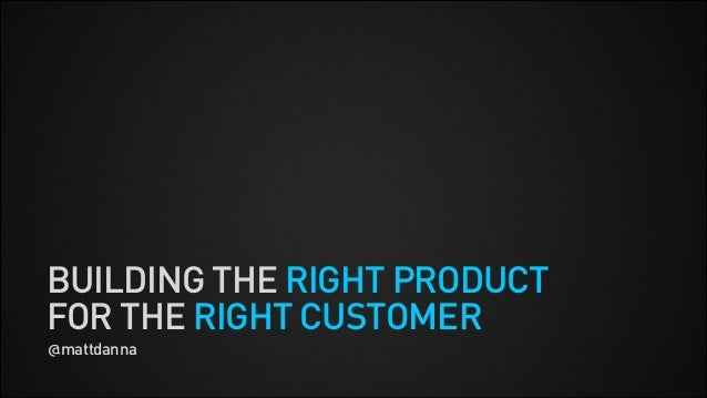 BUILDING THE RIGHT PRODUCT FOR THE RIGHT CUSTOMER @mattdanna