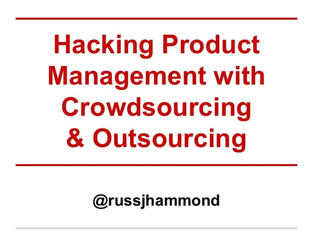 Hacking Product Management with Crowdsourcing & Outsourcing @russjhammond