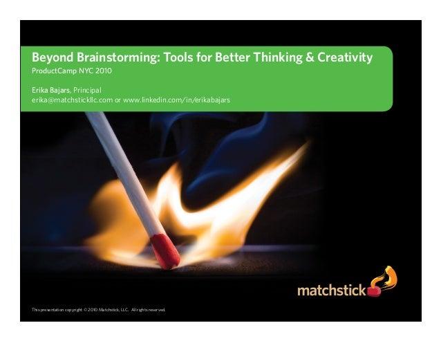 Beyond Brainstorming: Tools for Better Thinking & Creativity ProductCamp NYC 2010  Erika Bajars, Principal erika@matchstic...