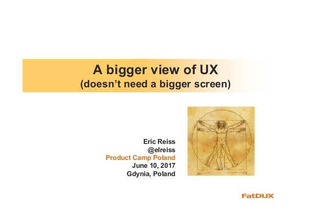 A bigger view of UX (doesn't need a bigger screen) Eric Reiss @elreiss Product Camp Poland June 10, 2017 Gdynia, Poland