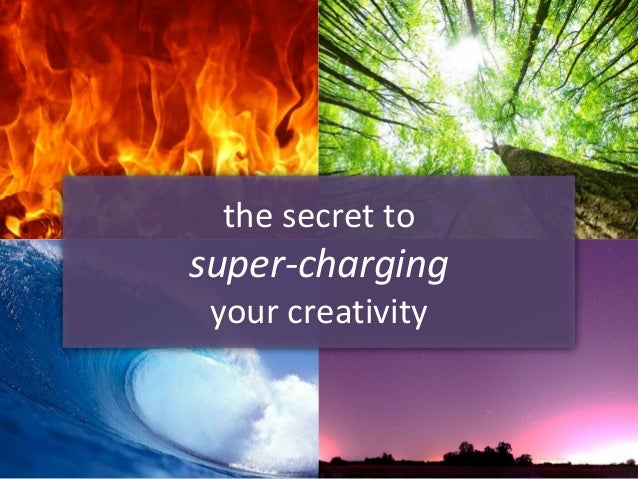 the secret to super-charging your creativity