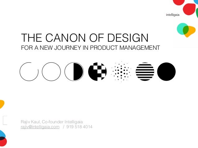 THE CANON OF DESIGN FOR A NEW JOURNEY IN PRODUCT MANAGEMENT Rajiv Kaul, Co-founder Intelligaia rajiv@intelligaia.com / 919...