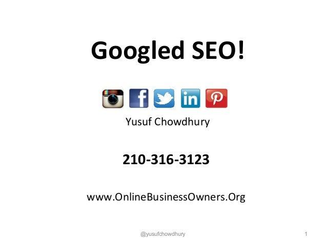 Yusuf Chowdhury 210-316-3123 www.OnlineBusinessOwners.Org 1@yusufchowdhury Googled SEO!