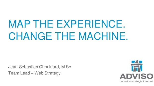 MAP THE EXPERIENCE. CHANGE THE MACHINE. Jean-Sébastien Chouinard, M.Sc. Team Lead – Web Strategy