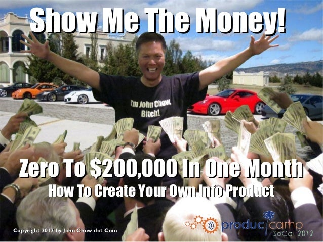 Show Me The Money! Zero To $200,000 In One Month           How To Create Your Own Info ProductCopyright 2012 by John Chow ...