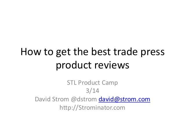 How to get the best trade press product reviews STL Product Camp 3/14 David Strom @dstrom david@strom.com http://Strominat...