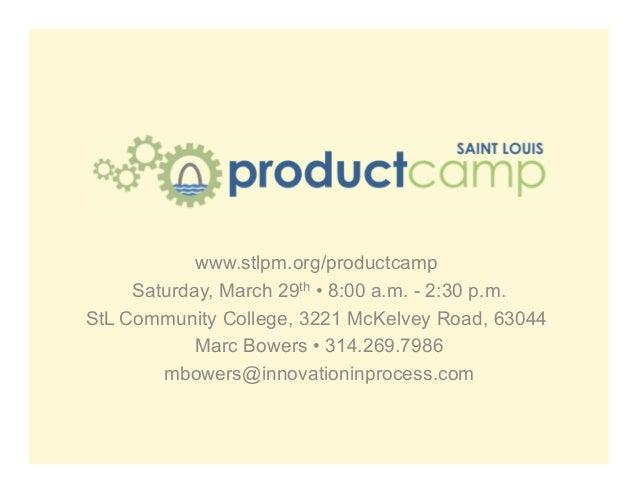 www.stlpm.org/productcamp Saturday, March 29th • 8:00 a.m. - 2:30 p.m. StL Community College, 3221 McKelvey Road, 63044 Ma...
