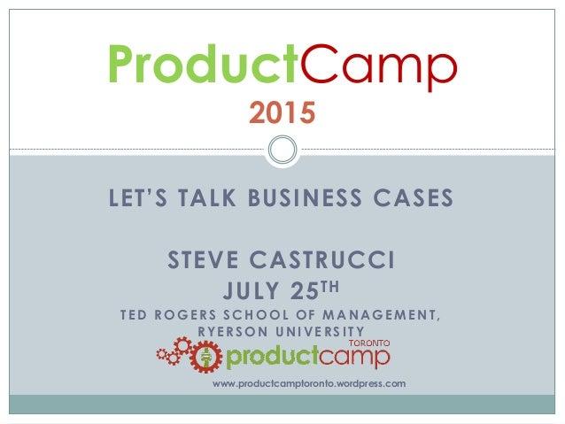 LET'S TALK BUSINESS CASES STEVE CASTRUCCI JULY 25TH T ED ROGERS SCHOOL OF MANAGEMENT, RYERSON UNIVERSITY ProductCamp 2015 ...