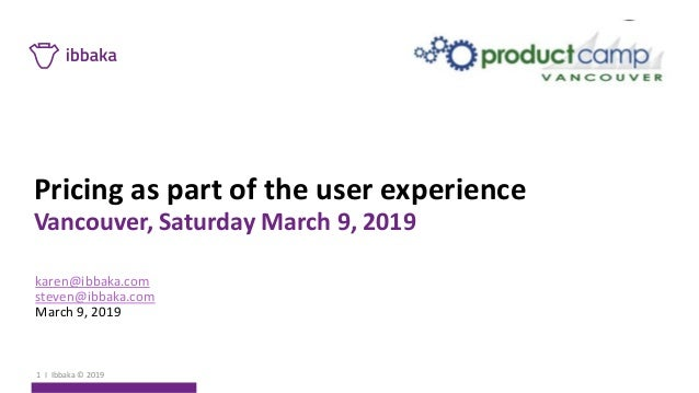 Pricing as part of the user experience Vancouver, Saturday March 9, 2019 karen@ibbaka.com steven@ibbaka.com March 9, 2019 ...
